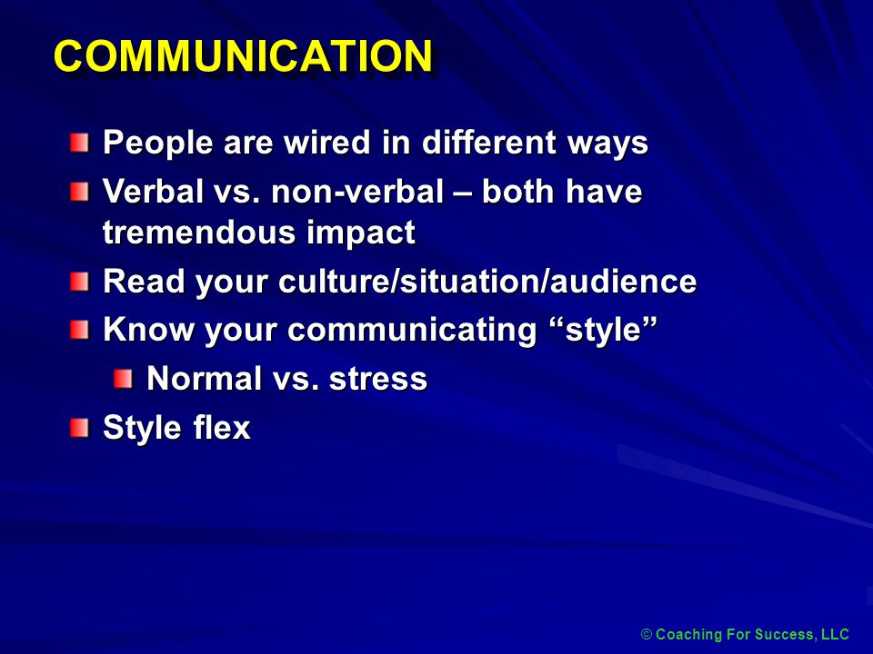 COMMUNICATIONCOMMUNICATION © Coaching For Success, LLC People are wired in different ways Verbal vs. non-verbal – both have tremendous impact Read you