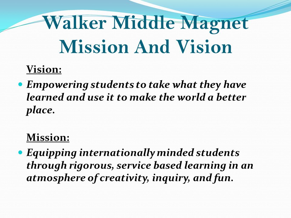 Walker Middle Magnet Mission And Vision Vision: Empowering students to take what they have learned and use it to make the world a better place.