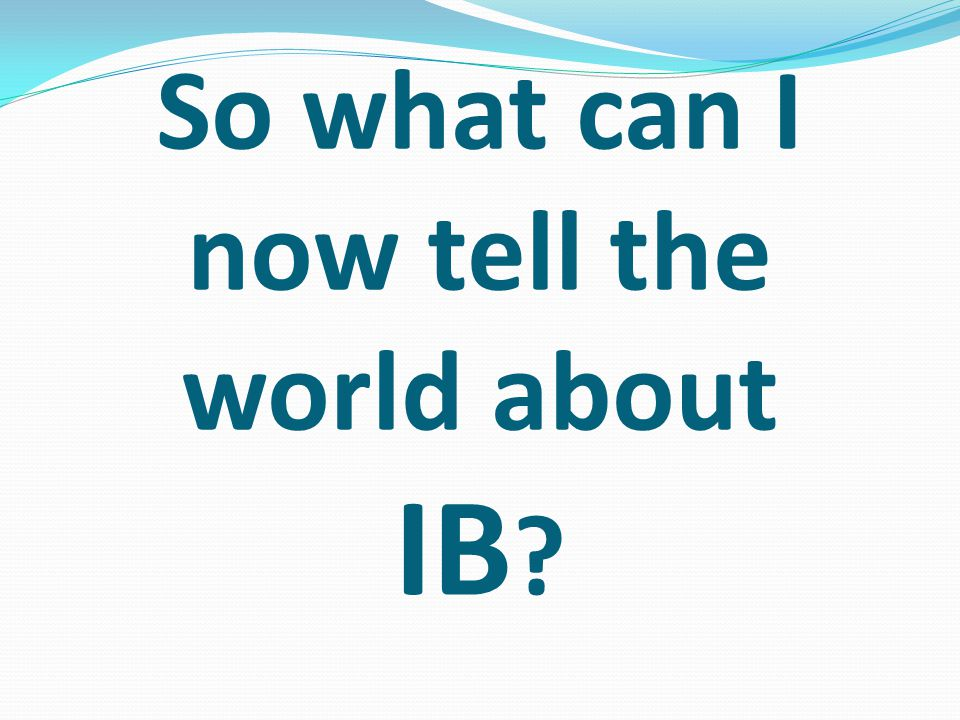 So what can I now tell the world about IB
