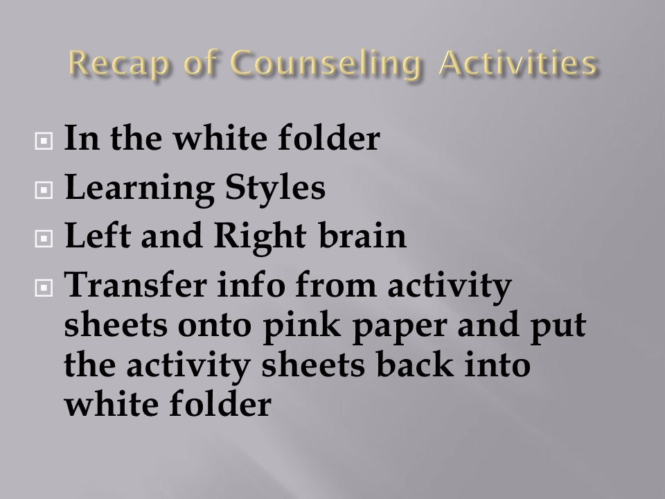  In the white folder  Learning Styles  Left and Right brain  Transfer info from activity sheets onto pink paper and put the activity sheets back into white folder
