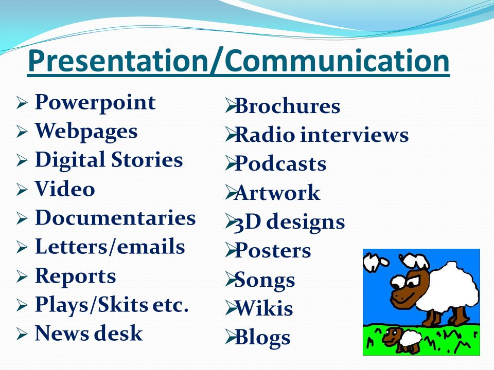  Powerpoint  Webpages  Digital Stories  Video  Documentaries  Letters/emails  Reports  Plays/Skits etc.  News desk Presentation/Communication