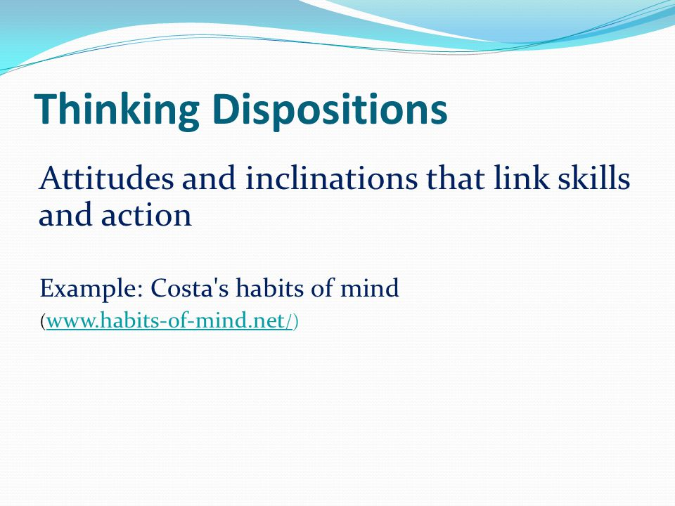 Thinking Dispositions Attitudes and inclinations that link skills and action Example: Costa's habits of mind ( www.habits-of-mind.net /) www.habits-of