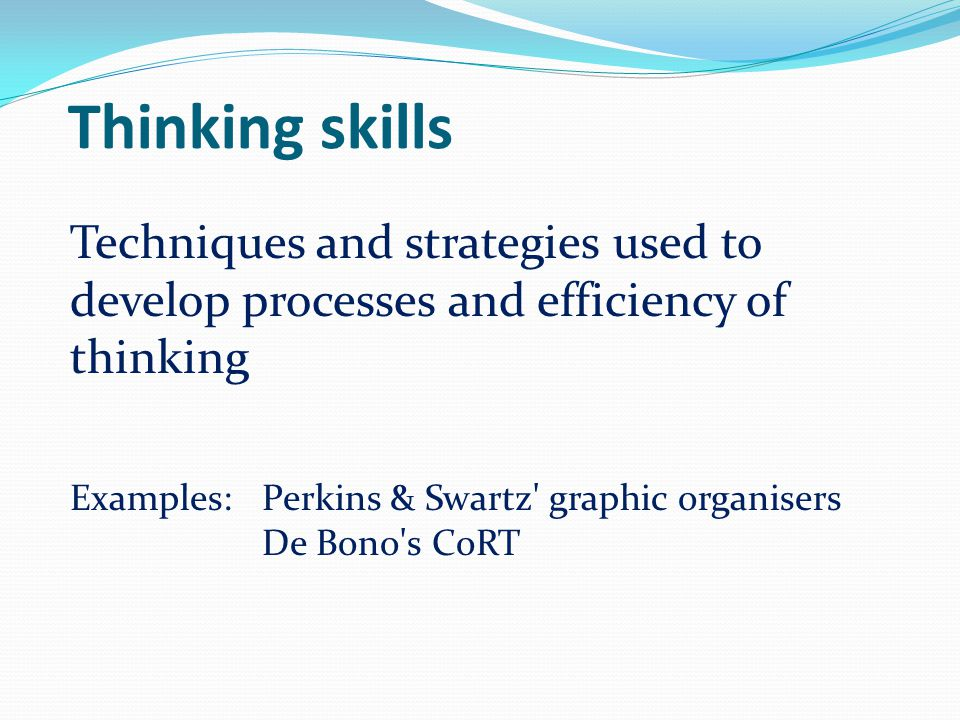 Thinking skills Techniques and strategies used to develop processes and efficiency of thinking Examples: Perkins & Swartz' graphic organisers De Bono'