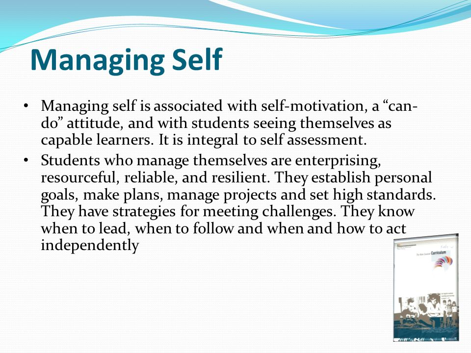 "Managing Self Managing self is associated with self-motivation, a ""can- do"" attitude, and with students seeing themselves as capable learners. It is i"