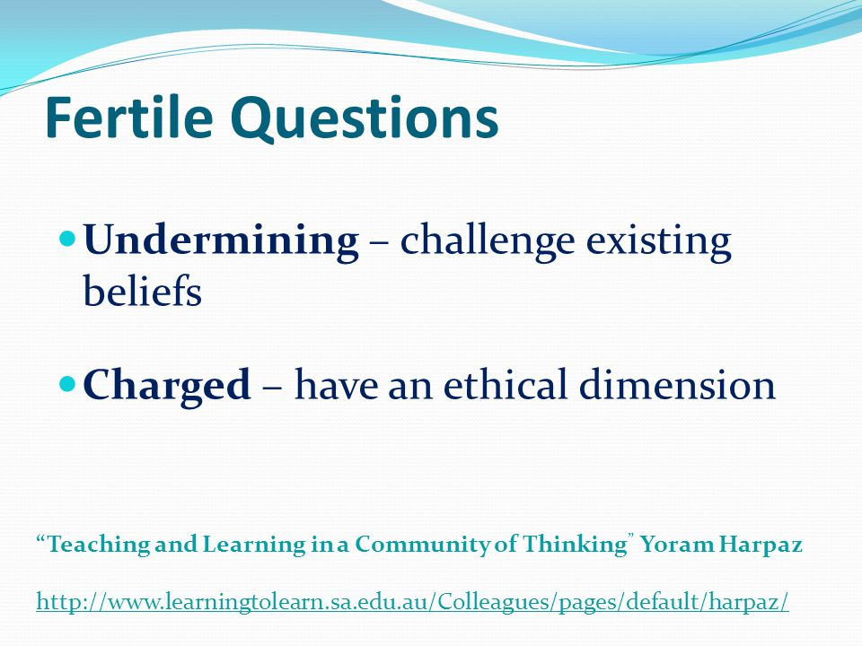 "Fertile Questions Undermining – challenge existing beliefs Charged – have an ethical dimension ""Teaching and Learning in a Community of Thinking "" Yor"