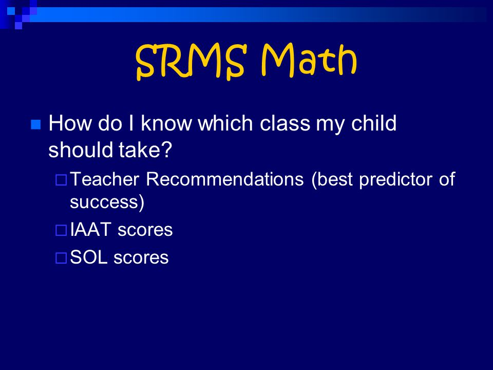SRMS Math How do I know which class my child should take?  Teacher Recommendations (best predictor of success)  IAAT scores  SOL scores