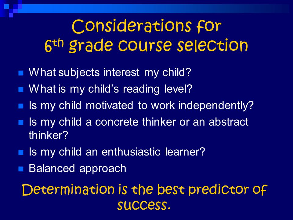 Considerations for 6 th grade course selection What subjects interest my child? What is my child's reading level? Is my child motivated to work indepe