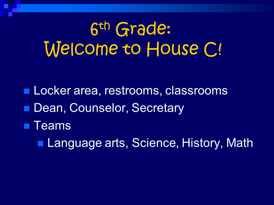 6 th Grade: Welcome to House C! Locker area, restrooms, classrooms Dean, Counselor, Secretary Teams Language arts, Science, History, Math