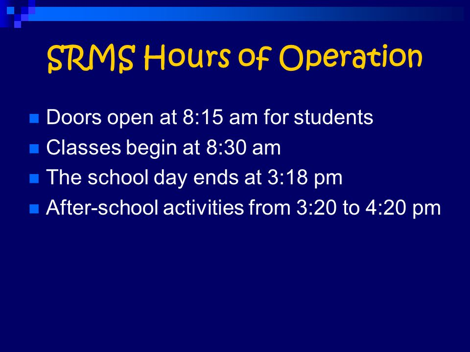 SRMS Hours of Operation Doors open at 8:15 am for students Classes begin at 8:30 am The school day ends at 3:18 pm After-school activities from 3:20 t