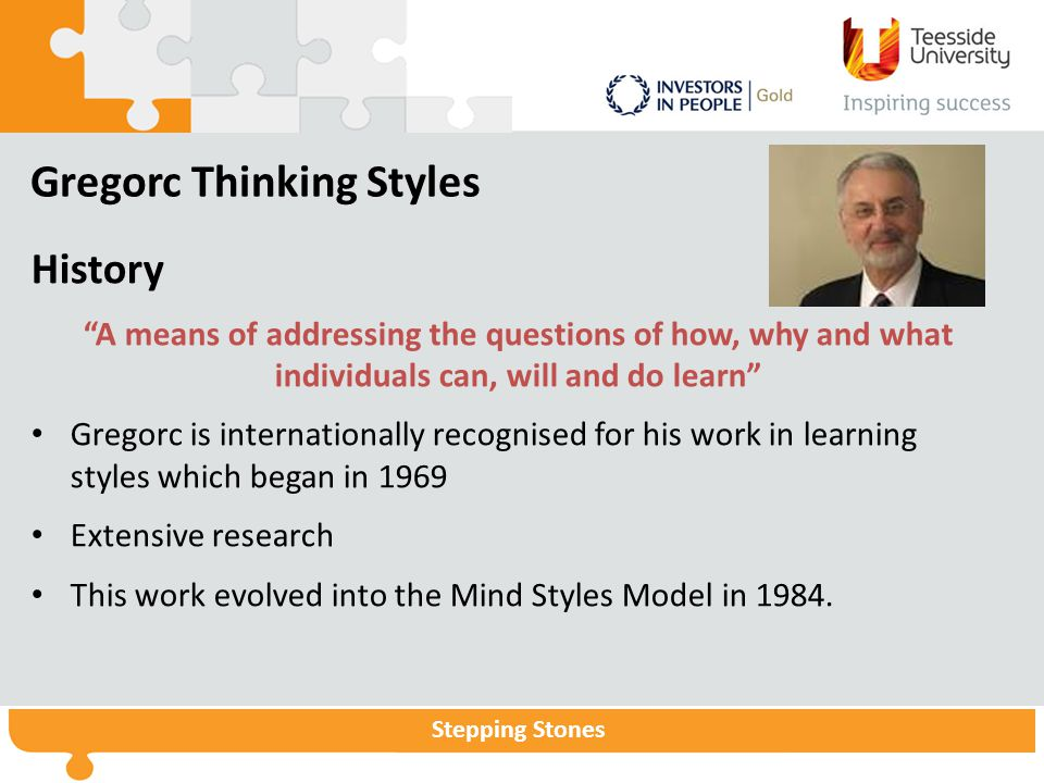 "Stepping Stones Gregorc Thinking Styles History ""A means of addressing the questions of how, why and what individuals can, will and do learn"" Gregorc"