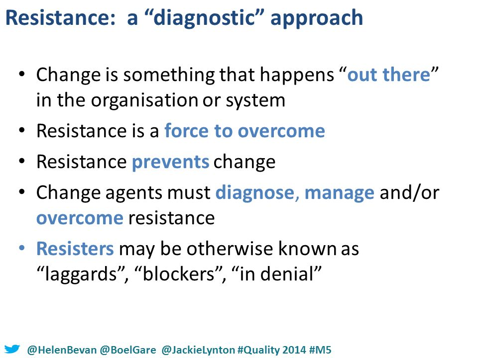#NHSChangeDay #SHCRchat@HelenBevan @BoelGare @JackieLynton #Quality 2014 #M5 Change is something that happens out there in the organisation or system Resistance is a force to overcome Resistance prevents change Change agents must diagnose, manage and/or overcome resistance Resisters may be otherwise known as laggards , blockers , in denial Resistance: a diagnostic approach