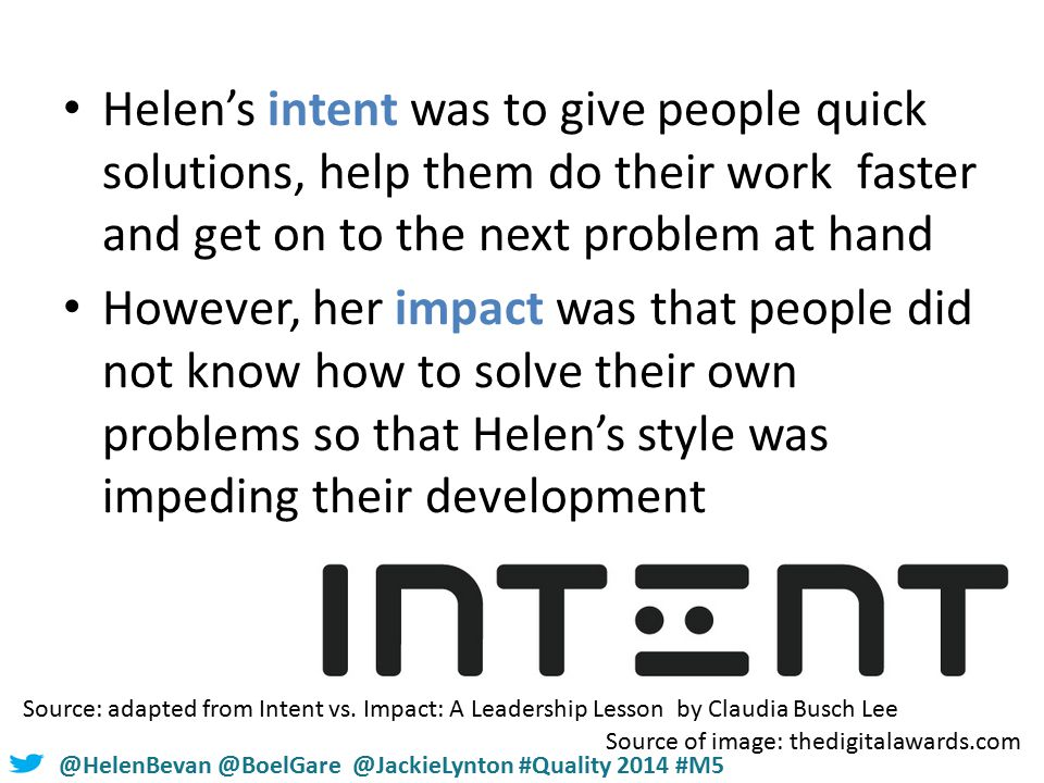 #NHSChangeDay #SHCRchat@HelenBevan @BoelGare @JackieLynton #Quality 2014 #M5 Helen's intent was to give people quick solutions, help them do their work faster and get on to the next problem at hand However, her impact was that people did not know how to solve their own problems so that Helen's style was impeding their development Source: adapted from Intent vs.