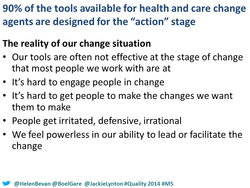 #NHSChangeDay #SHCRchat@HelenBevan @BoelGare @JackieLynton #Quality 2014 #M5 The reality of our change situation Our tools are often not effective at the stage of change that most people we work with are at It's hard to engage people in change It's hard to get people to make the changes we want them to make People get irritated, defensive, irrational We feel powerless in our ability to lead or facilitate the change 90% of the tools available for health and care change agents are designed for the action stage