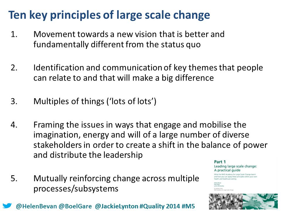 @HelenBevan @BoelGare @JackieLynton #Quality 2014 #M5 Ten key principles of large scale change 1.Movement towards a new vision that is better and fundamentally different from the status quo 2.Identification and communication of key themes that people can relate to and that will make a big difference 3.Multiples of things ('lots of lots') 4.Framing the issues in ways that engage and mobilise the imagination, energy and will of a large number of diverse stakeholders in order to create a shift in the balance of power and distribute the leadership 5.Mutually reinforcing change across multiple processes/subsystems