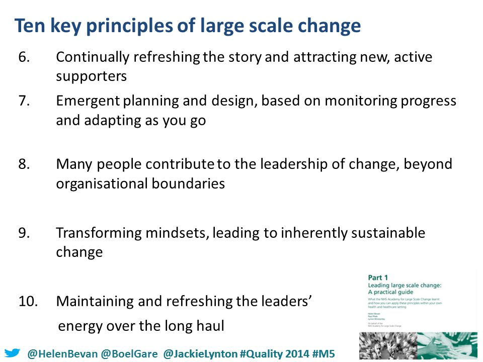 @HelenBevan @BoelGare @JackieLynton #Quality 2014 #M5 6.Continually refreshing the story and attracting new, active supporters 7.Emergent planning and design, based on monitoring progress and adapting as you go 8.Many people contribute to the leadership of change, beyond organisational boundaries 9.Transforming mindsets, leading to inherently sustainable change 10.Maintaining and refreshing the leaders' energy over the long haul Ten key principles of large scale change