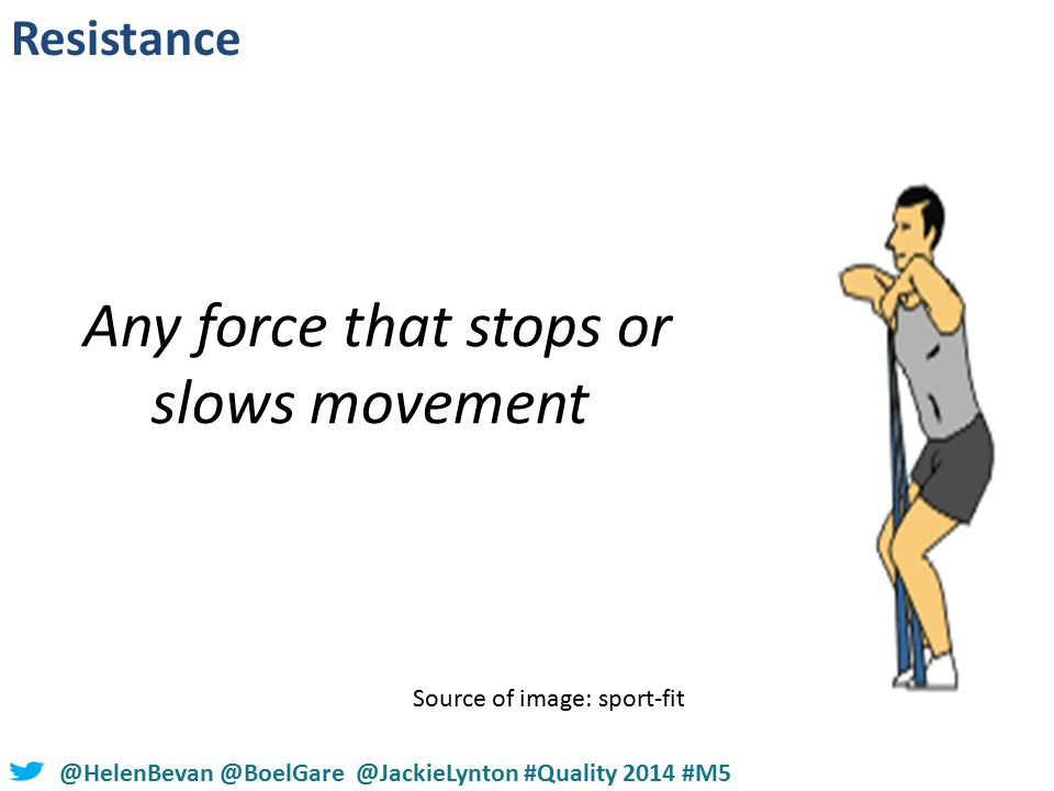 #NHSChangeDay #SHCRchat@HelenBevan @BoelGare @JackieLynton #Quality 2014 #M5 Source of image: sport-fitness-advisor.com Any force that stops or slows movement Resistance