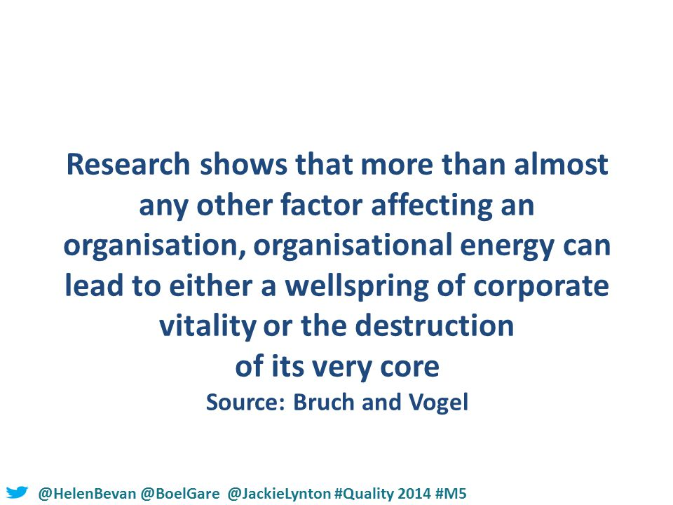 @HelenBevan @BoelGare @JackieLynton #Quality 2014 #M5 Research shows that more than almost any other factor affecting an organisation, organisational energy can lead to either a wellspring of corporate vitality or the destruction of its very core Source: Bruch and Vogel