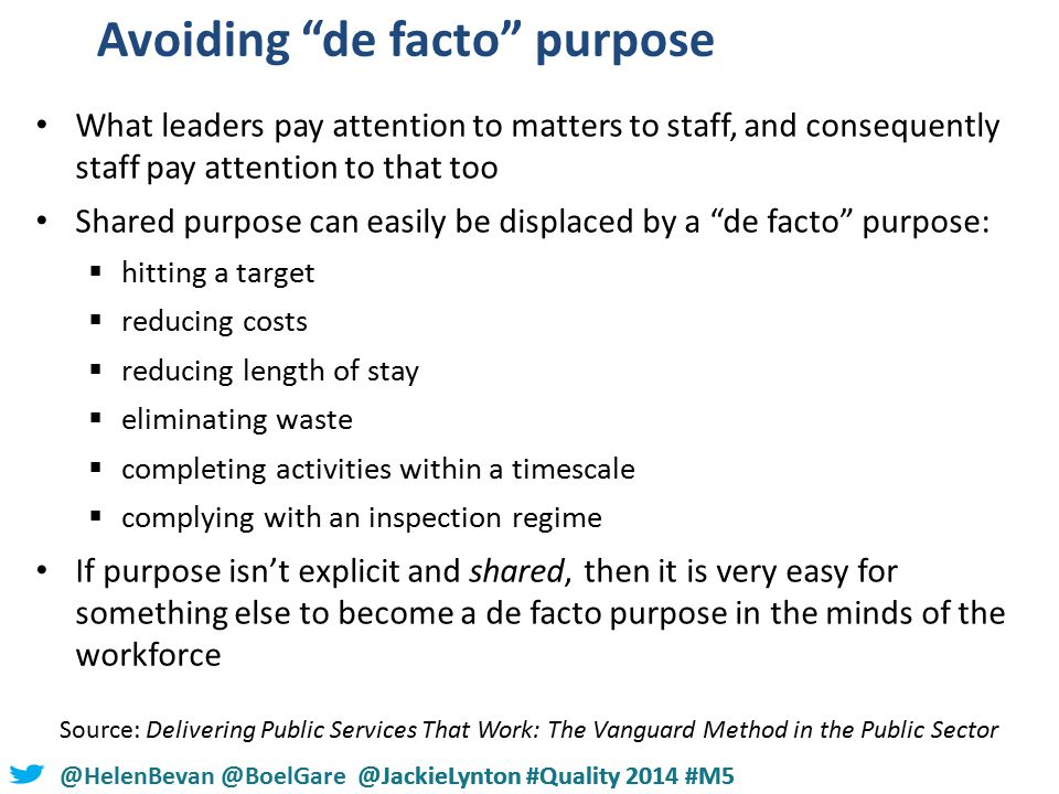Avoiding de facto purpose What leaders pay attention to matters to staff, and consequently staff pay attention to that too Shared purpose can easily be displaced by a de facto purpose:  hitting a target  reducing costs  reducing length of stay  eliminating waste  completing activities within a timescale  complying with an inspection regime If purpose isn't explicit and shared, then it is very easy for something else to become a de facto purpose in the minds of the workforce Source: Delivering Public Services That Work: The Vanguard Method in the Public Sector