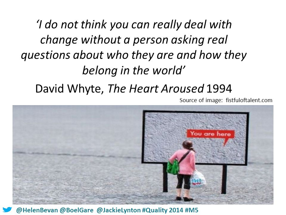#NHSChangeDay #SHCRchat@HelenBevan @BoelGare @JackieLynton #Quality 2014 #M5 'I do not think you can really deal with change without a person asking real questions about who they are and how they belong in the world' David Whyte, The Heart Aroused 1994 Source of image: fistfuloftalent.com