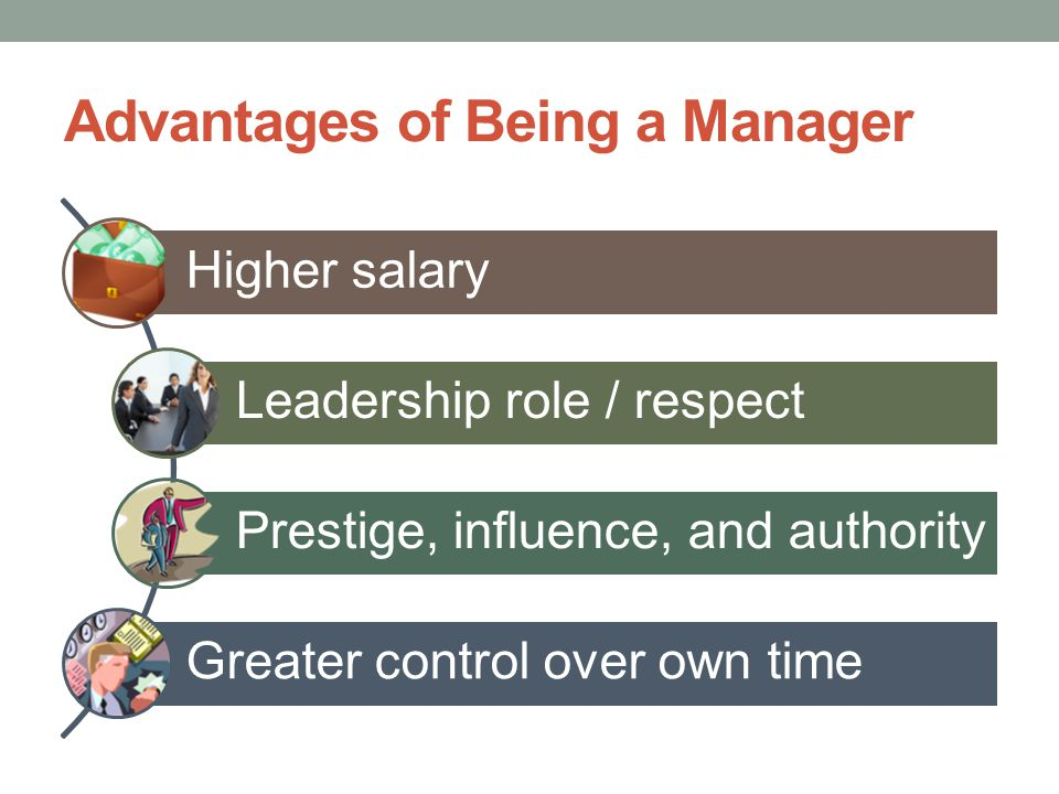 Advantages of Being a Manager Higher salary Leadership role / respect Prestige, influence, and authority Greater control over own time