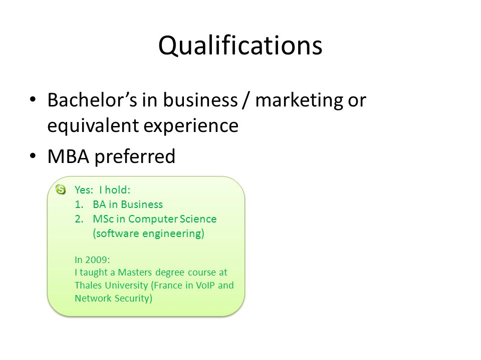 Qualifications Bachelor's in business / marketing or equivalent experience MBA preferred Yes: I hold: 1.BA in Business 2.MSc in Computer Science (software engineering) In 2009: I taught a Masters degree course at Thales University (France in VoIP and Network Security)