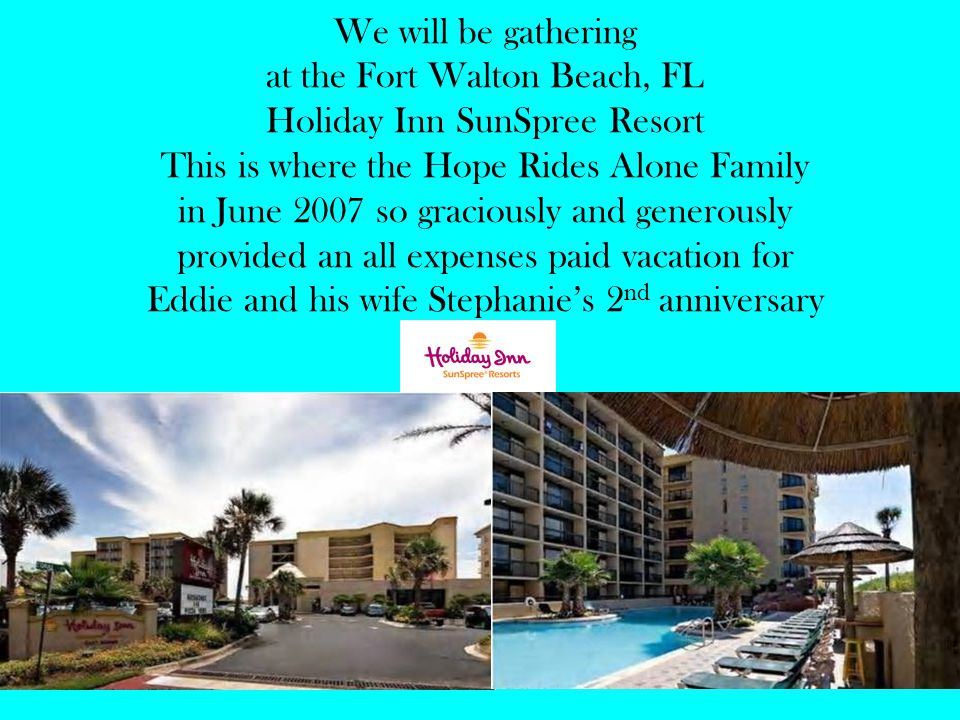 We will be gathering at the Fort Walton Beach, FL Holiday Inn SunSpree Resort This is where the Hope Rides Alone Family in June 2007 so graciously and generously provided an all expenses paid vacation for Eddie and his wife Stephanie's 2 nd anniversary
