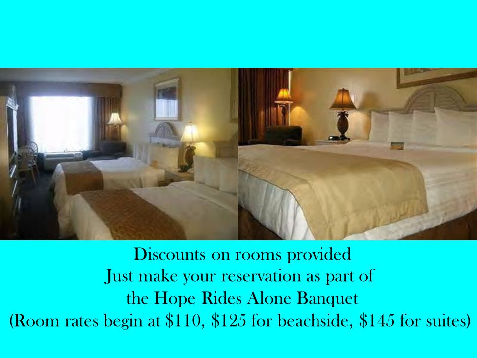 Discounts on rooms provided Just make your reservation as part of the Hope Rides Alone Banquet (Room rates begin at $110, $125 for beachside, $145 for suites)