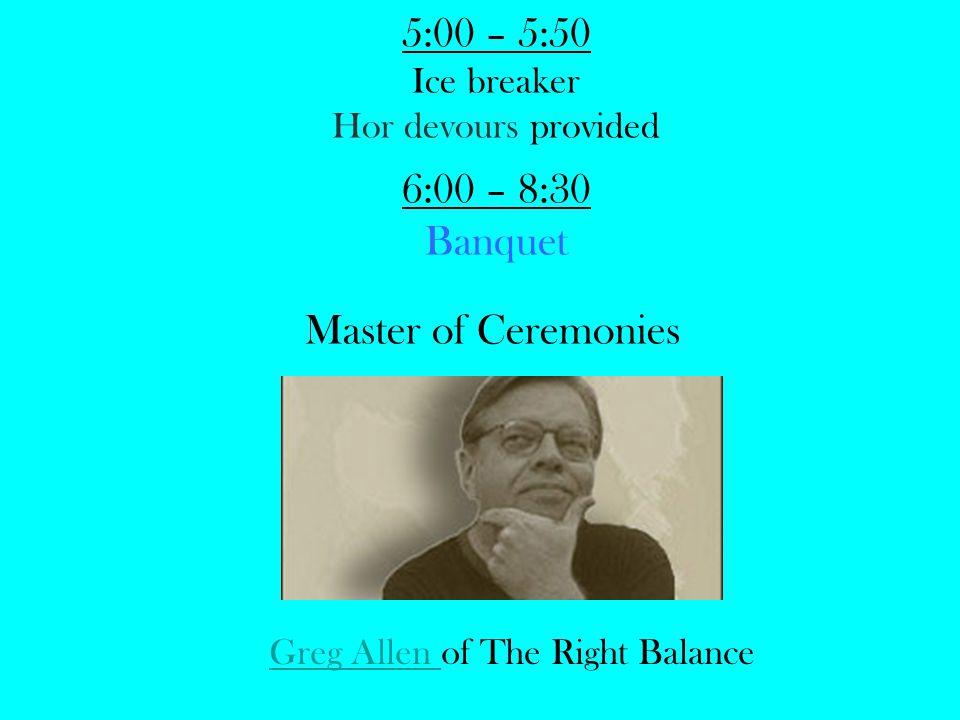 5:00 – 5:50 Ice breaker Hor devours provided 6:00 – 8:30 Banquet Master of Ceremonies Greg Allen Greg Allen of The Right Balance