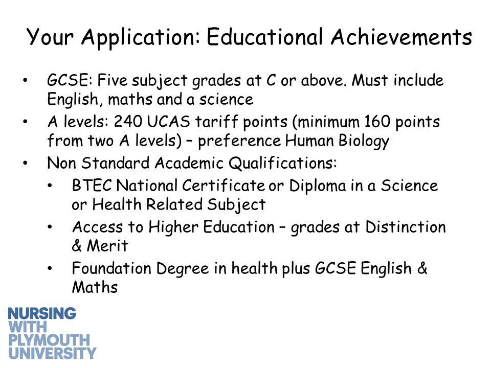 Your Application: Educational Achievements GCSE: Five subject grades at C or above.