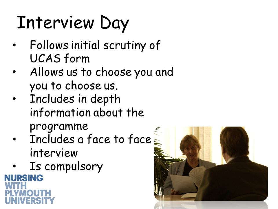 Interview Day Follows initial scrutiny of UCAS form Allows us to choose you and you to choose us.
