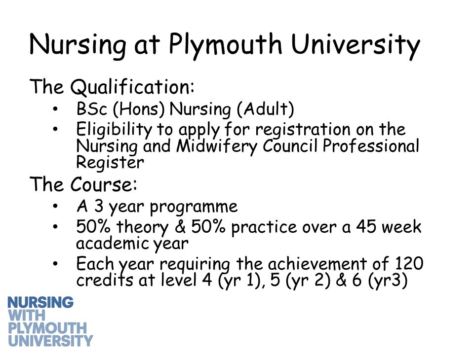 The Qualification: BSc (Hons) Nursing (Adult) Eligibility to apply for registration on the Nursing and Midwifery Council Professional Register The Course: A 3 year programme 50% theory & 50% practice over a 45 week academic year Each year requiring the achievement of 120 credits at level 4 (yr 1), 5 (yr 2) & 6 (yr3) Nursing at Plymouth University