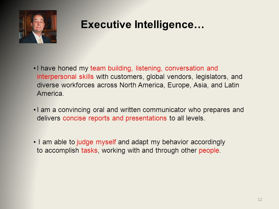 Executive Intelligence… I have honed my team building, listening, conversation and interpersonal skills with customers, global vendors, legislators, and diverse workforces across North America, Europe, Asia, and Latin America.