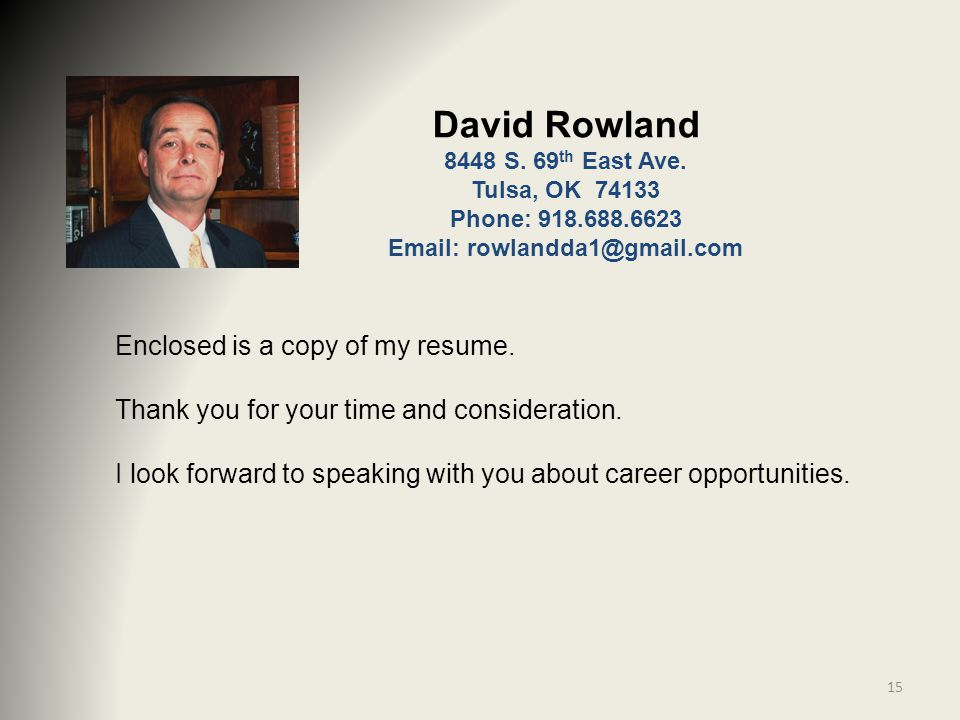 Enclosed is a copy of my resume. Thank you for your time and consideration. I look forward to speaking with you about career opportunities. 15 David R
