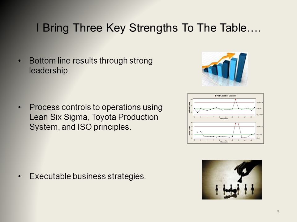 I Bring Three Key Strengths To The Table…. Bottom line results through strong leadership. Process controls to operations using Lean Six Sigma, Toyota