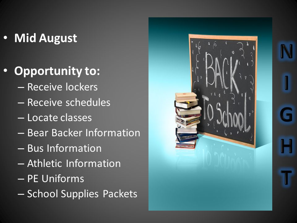 Mid August Opportunity to: – Receive lockers – Receive schedules – Locate classes – Bear Backer Information – Bus Information – Athletic Information – PE Uniforms – School Supplies Packets