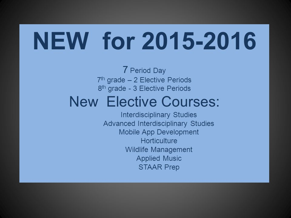 NEW for 2015-2016 7 Period Day 7 th grade – 2 Elective Periods 8 th grade - 3 Elective Periods New Elective Courses: Interdisciplinary Studies Advanced Interdisciplinary Studies Mobile App Development Horticulture Wildlife Management Applied Music STAAR Prep