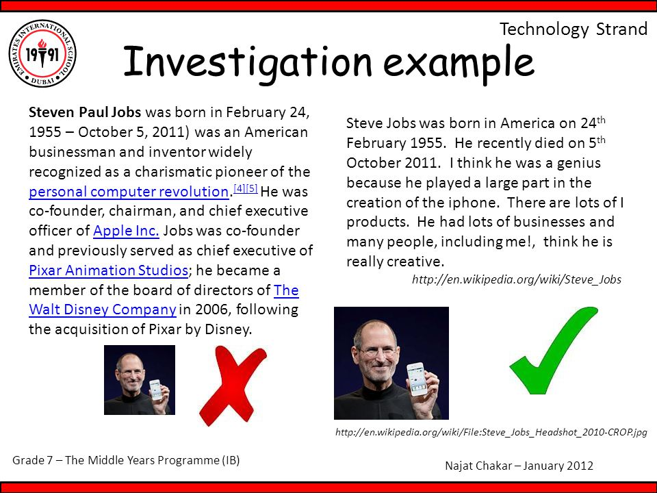 Grade 7 – The Middle Years Programme (IB) Najat Chakar – January 2012 Technology Strand Investigation example Steven Paul Jobs was born in February 24, 1955 – October 5, 2011) was an American businessman and inventor widely recognized as a charismatic pioneer of the personal computer revolution.