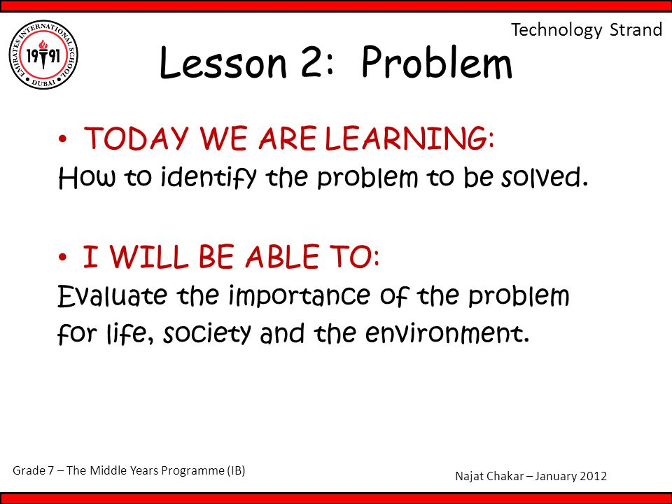 Grade 7 – The Middle Years Programme (IB) Najat Chakar – January 2012 Technology Strand Lesson 2: Problem TODAY WE ARE LEARNING: How to identify the p