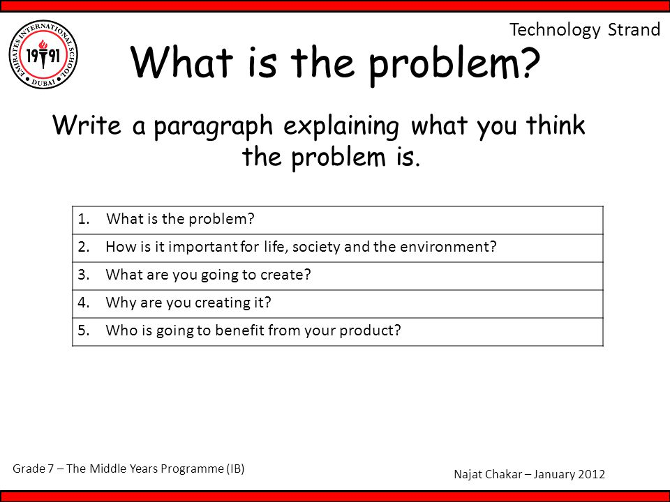 Grade 7 – The Middle Years Programme (IB) Najat Chakar – January 2012 Technology Strand What is the problem? Write a paragraph explaining what you thi