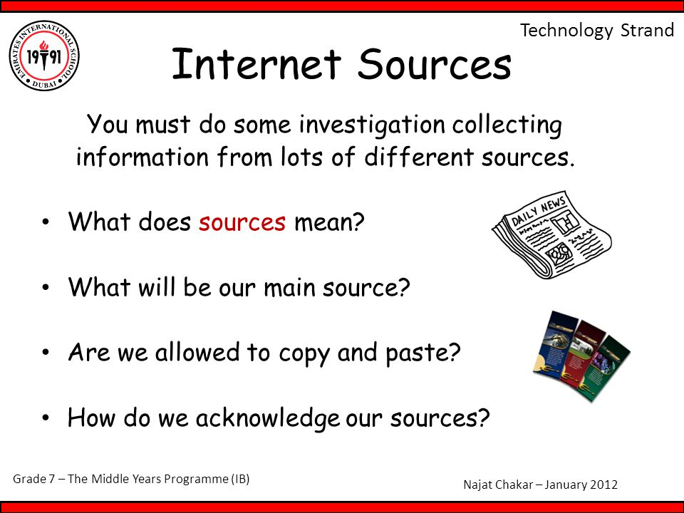 Grade 7 – The Middle Years Programme (IB) Najat Chakar – January 2012 Technology Strand Internet Sources You must do some investigation collecting information from lots of different sources.