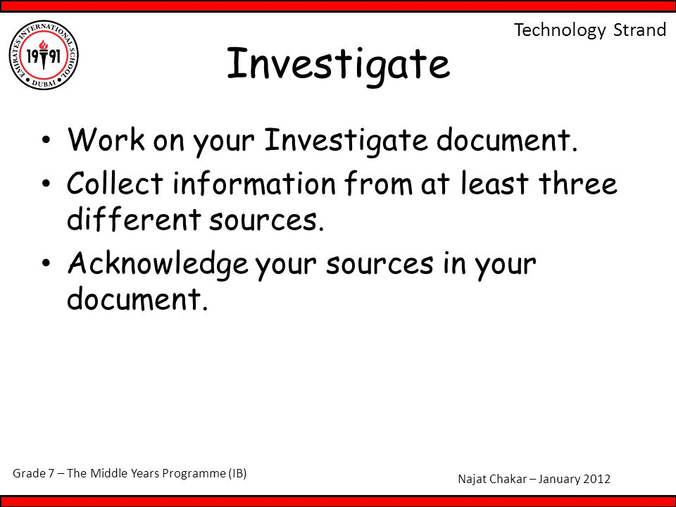Grade 7 – The Middle Years Programme (IB) Najat Chakar – January 2012 Technology Strand Investigate Work on your Investigate document.