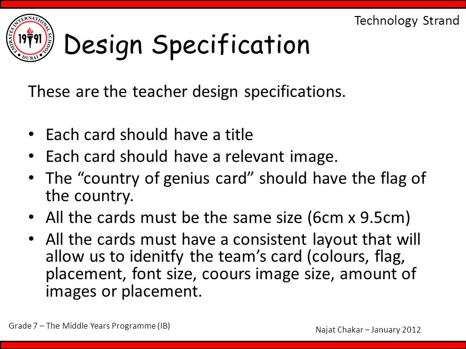 Grade 7 – The Middle Years Programme (IB) Najat Chakar – January 2012 Technology Strand These are the teacher design specifications. Each card should