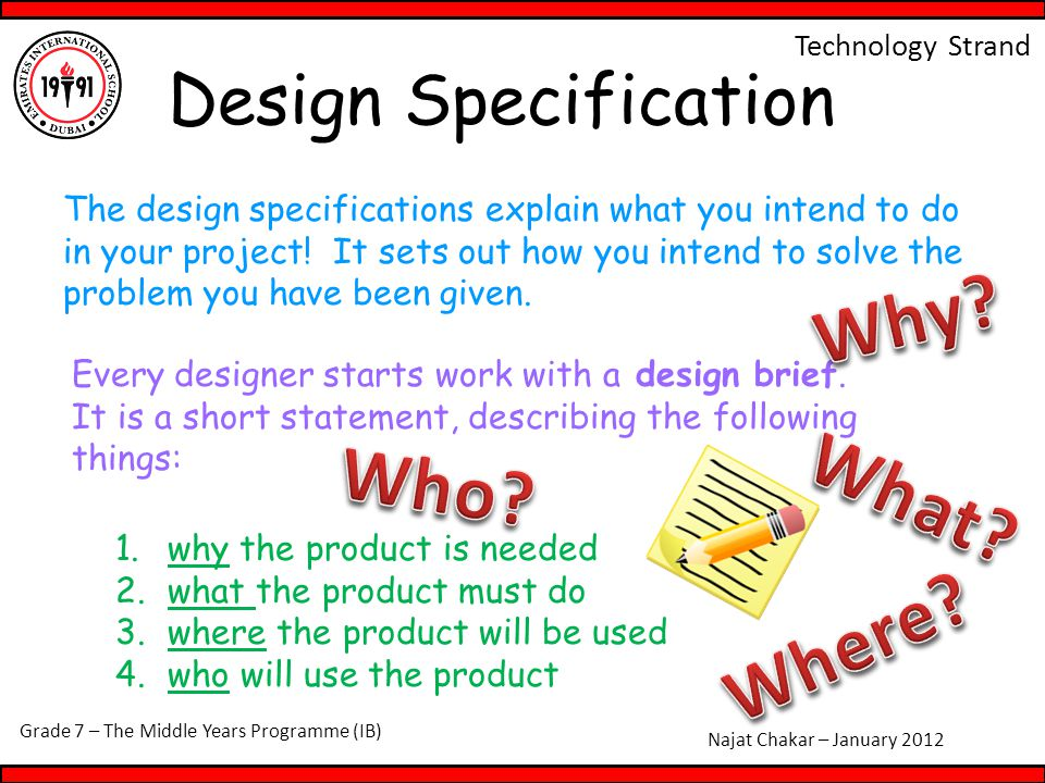 Grade 7 – The Middle Years Programme (IB) Najat Chakar – January 2012 Technology Strand Design Specification The design specifications explain what you intend to do in your project.