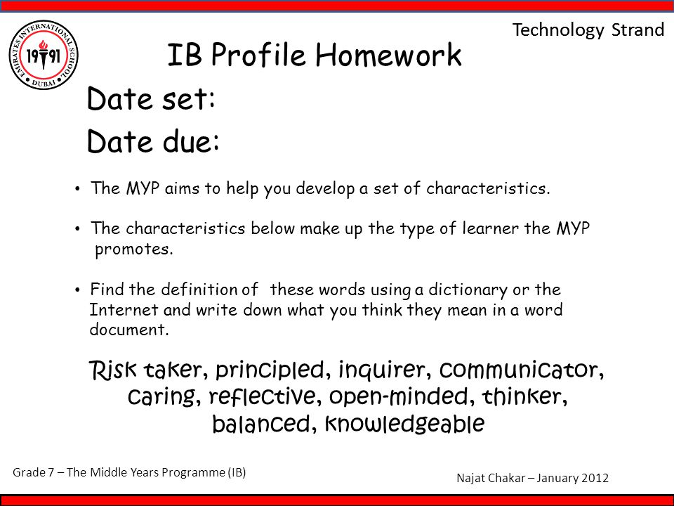 Grade 7 – The Middle Years Programme (IB) Najat Chakar – January 2012 Technology Strand IB Profile Homework Date set: Date due: Risk taker, principled, inquirer, communicator, caring, reflective, open-minded, thinker, balanced, knowledgeable The MYP aims to help you develop a set of characteristics.