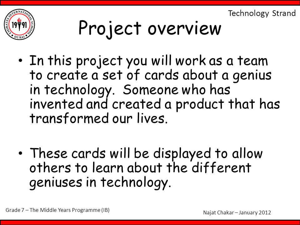 Grade 7 – The Middle Years Programme (IB) Najat Chakar – January 2012 Technology Strand Project overview In this project you will work as a team to create a set of cards about a genius in technology.