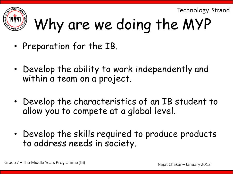 Grade 7 – The Middle Years Programme (IB) Najat Chakar – January 2012 Technology Strand Why are we doing the MYP Preparation for the IB.