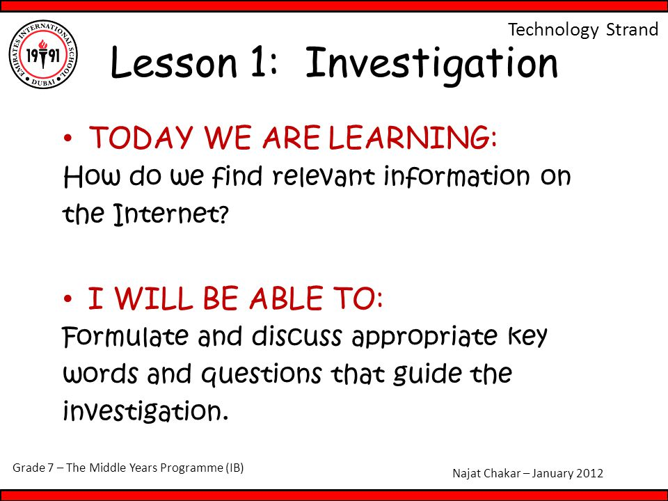 Grade 7 – The Middle Years Programme (IB) Najat Chakar – January 2012 Technology Strand Lesson 1: Investigation TODAY WE ARE LEARNING: How do we find relevant information on the Internet.