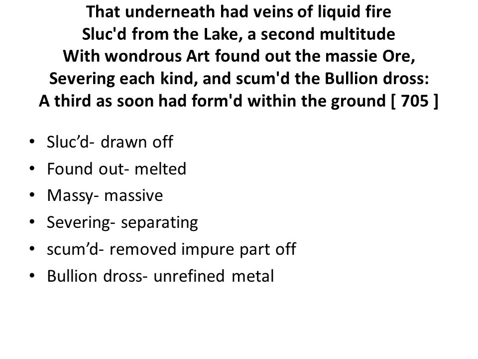 That underneath had veins of liquid fire Sluc d from the Lake, a second multitude With wondrous Art found out the massie Ore, Severing each kind, and scum d the Bullion dross: A third as soon had form d within the ground [ 705 ] Sluc'd- drawn off Found out- melted Massy- massive Severing- separating scum'd- removed impure part off Bullion dross- unrefined metal