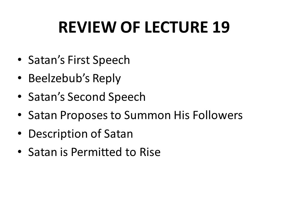 RECAP OF LECTURE 19 Satan and Beelzebub Fly to Land Hell is Described Satan's Speech Satan Proposes to Summon his Followers Description of Satan on Shore Simile: the angels are compared to leaves Satan addresses his followers The angels are compared to locusts The angels are compared to barbarian hordes