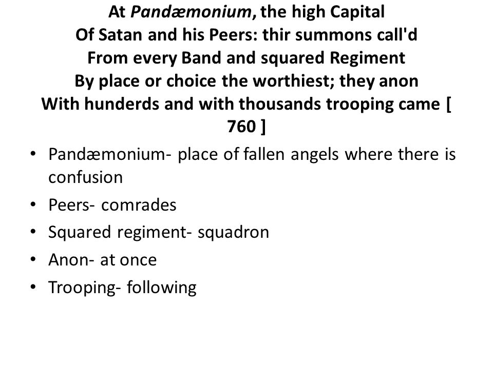 At Pandæmonium, the high Capital Of Satan and his Peers: thir summons call d From every Band and squared Regiment By place or choice the worthiest; they anon With hunderds and with thousands trooping came [ 760 ] Pandæmonium- place of fallen angels where there is confusion Peers- comrades Squared regiment- squadron Anon- at once Trooping- following